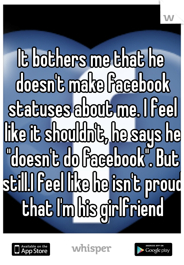 """It bothers me that he doesn't make facebook statuses about me. I feel like it shouldn't, he says he """"doesn't do facebook"""". But still.I feel like he isn't proud that I'm his girlfriend"""