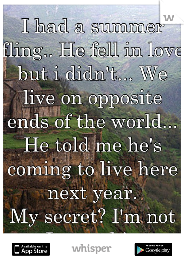 I had a summer fling.. He fell in love but i didn't... We live on opposite ends of the world... He told me he's coming to live here next year. My secret? I'm not sure I want him to...