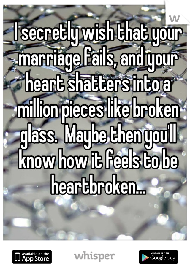 I secretly wish that your marriage fails, and your heart shatters into a million pieces like broken glass.  Maybe then you'll know how it feels to be heartbroken...