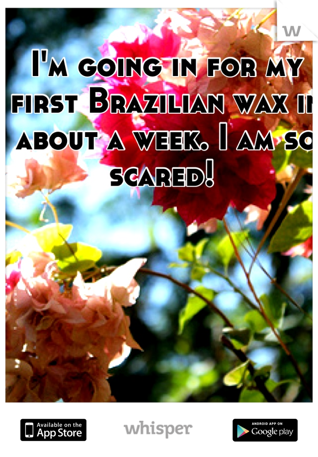 I'm going in for my first Brazilian wax in about a week. I am so scared!