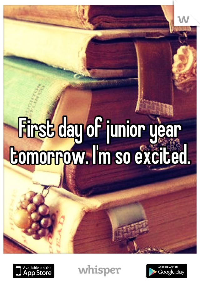 First day of junior year tomorrow. I'm so excited.