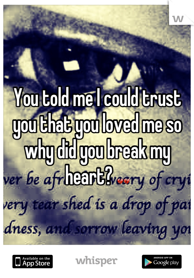 You told me I could trust you that you loved me so why did you break my heart? 💔💔