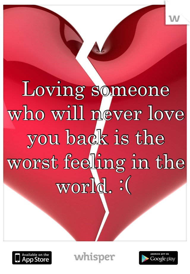 Loving someone who will never love you back is the worst feeling in the world. :(