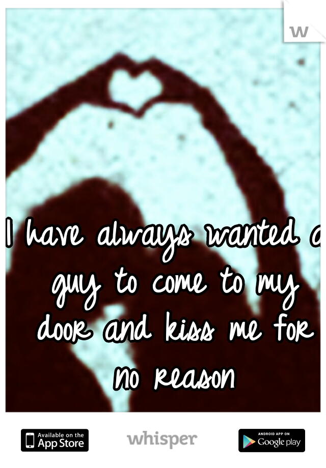I have always wanted a guy to come to my door and kiss me for no reason