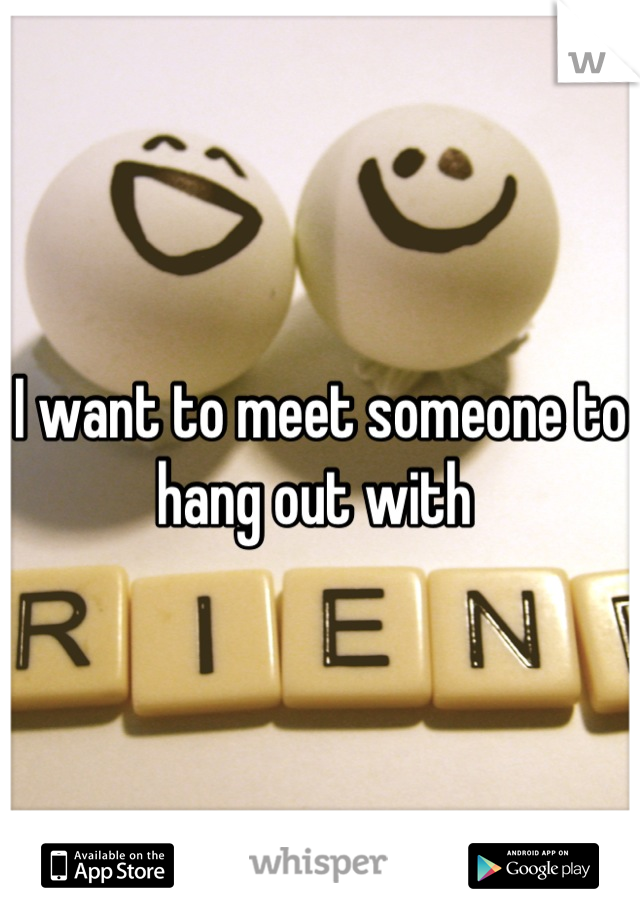 I want to meet someone to hang out with