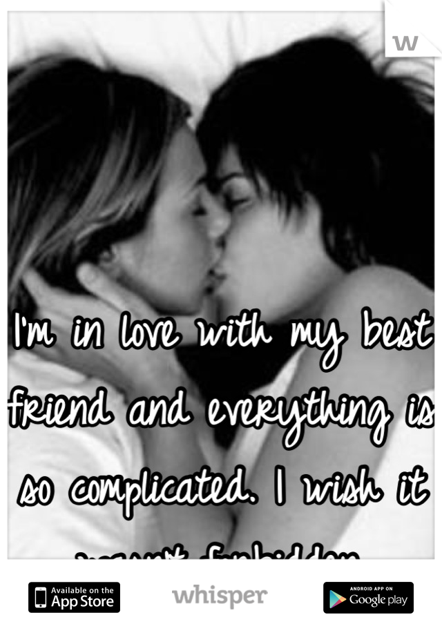 I'm in love with my best friend and everything is so complicated. I wish it wasn't forbidden.