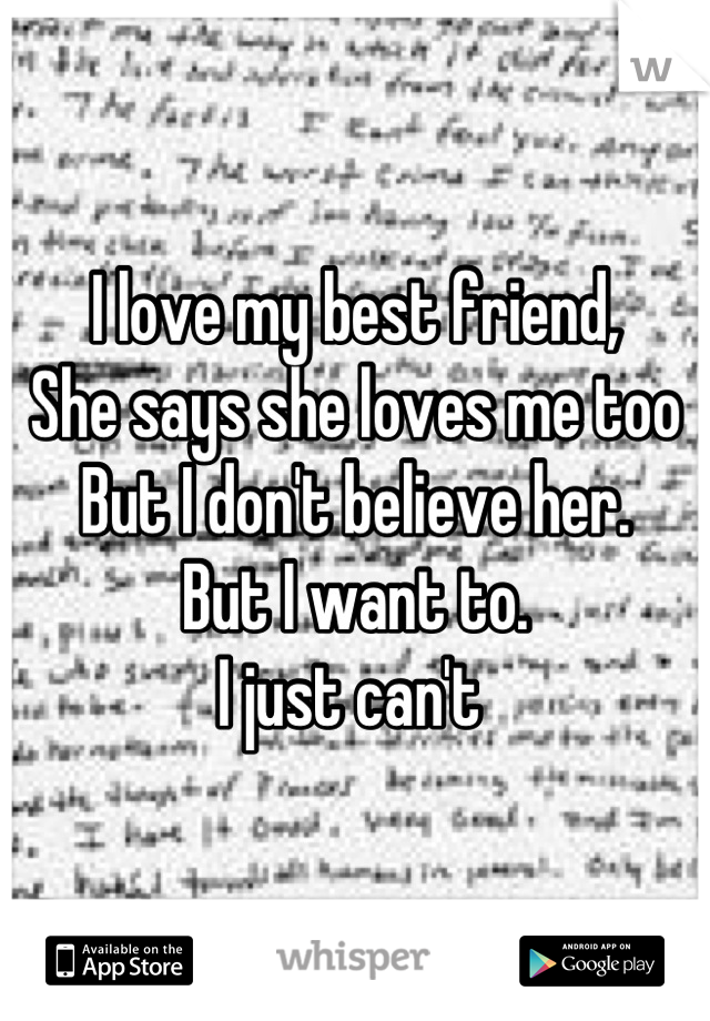 I love my best friend,  She says she loves me too But I don't believe her. But I want to.  I just can't