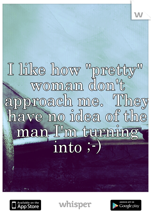 """I like how """"pretty"""" woman don't approach me.  They have no idea of the man I'm turning into ;-)"""