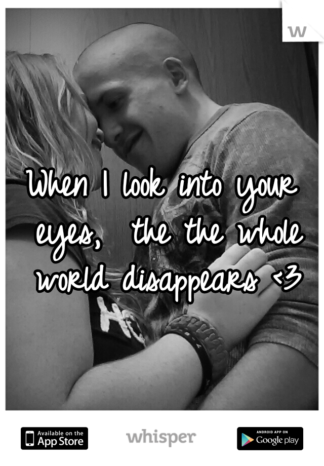 When I look into your eyes,  the the whole world disappears <3