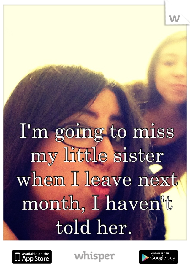 I'm going to miss my little sister when I leave next month, I haven't told her.