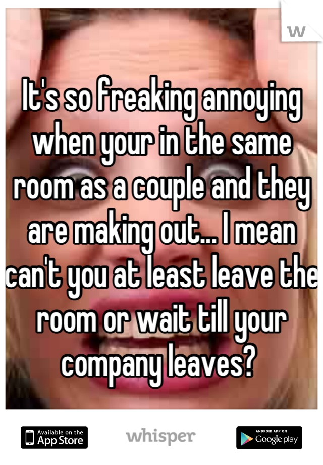 It's so freaking annoying when your in the same room as a couple and they are making out... I mean can't you at least leave the room or wait till your company leaves?