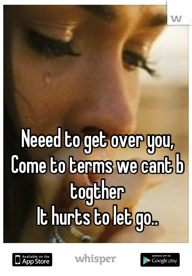 Neeed to get over you,  Come to terms we cant b togther It hurts to let go..
