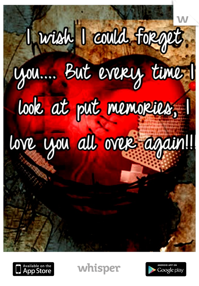 I wish I could forget you.... But every time I look at put memories, I love you all over again!!!