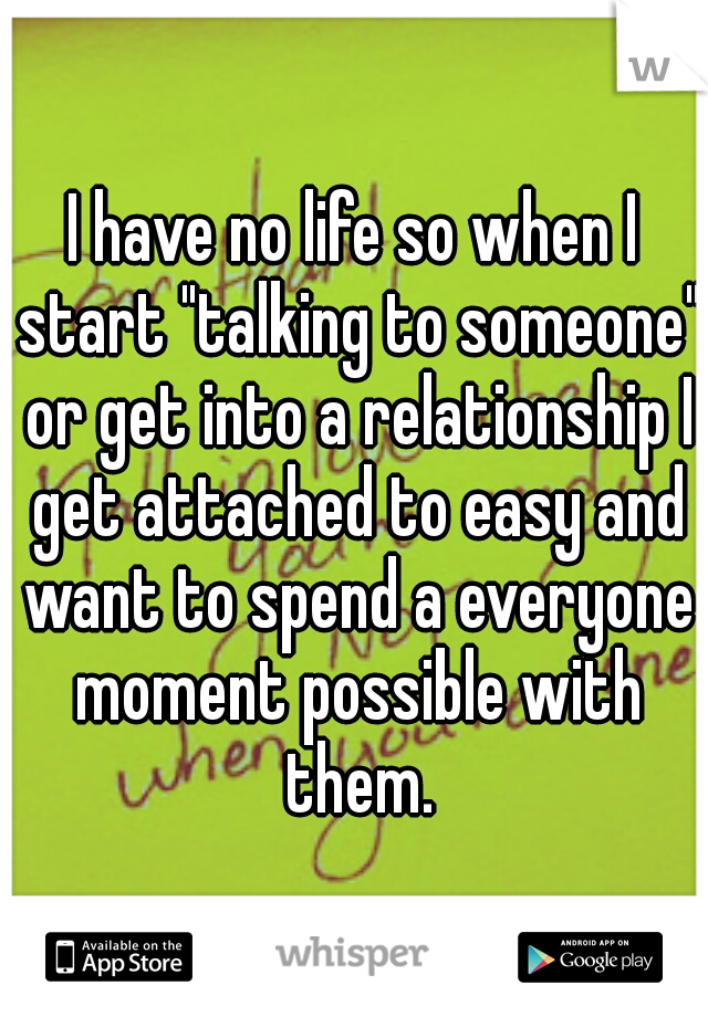 """I have no life so when I start """"talking to someone"""" or get into a relationship I get attached to easy and want to spend a everyone moment possible with them."""