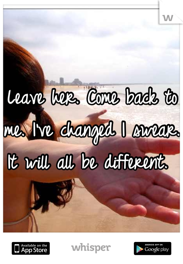Leave her. Come back to me. I've changed I swear. It will all be different.