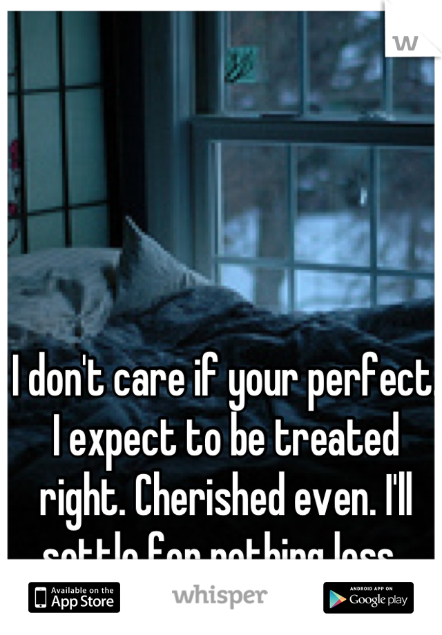 I don't care if your perfect. I expect to be treated right. Cherished even. I'll settle for nothing less.