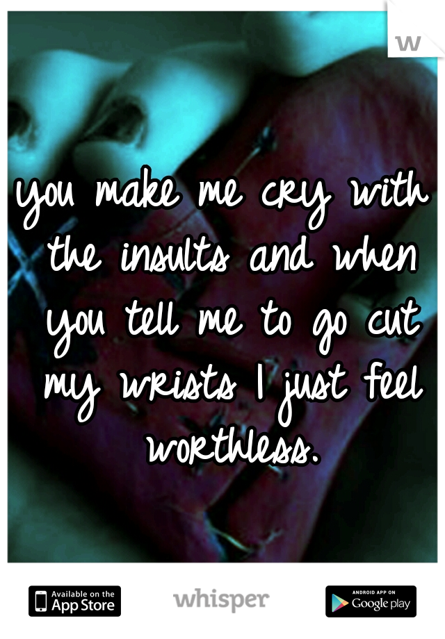you make me cry with the insults and when you tell me to go cut my wrists I just feel worthless.
