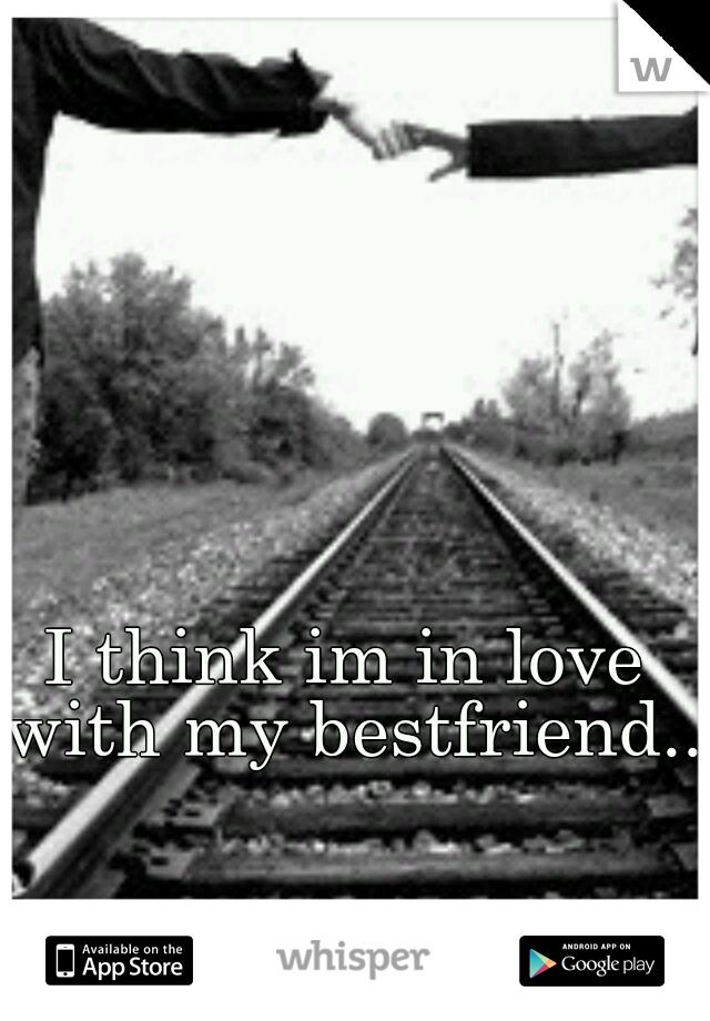 I think im in love with my bestfriend..