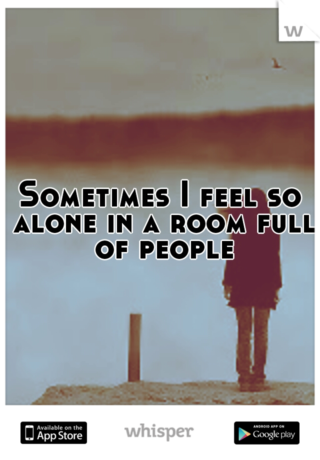 Sometimes I feel so alone in a room full of people