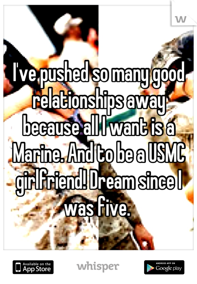 I've pushed so many good relationships away because all I want is a Marine. And to be a USMC girlfriend! Dream since I was five.
