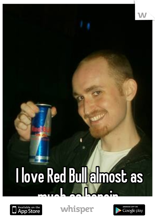 I love Red Bull almost as much as heroin.