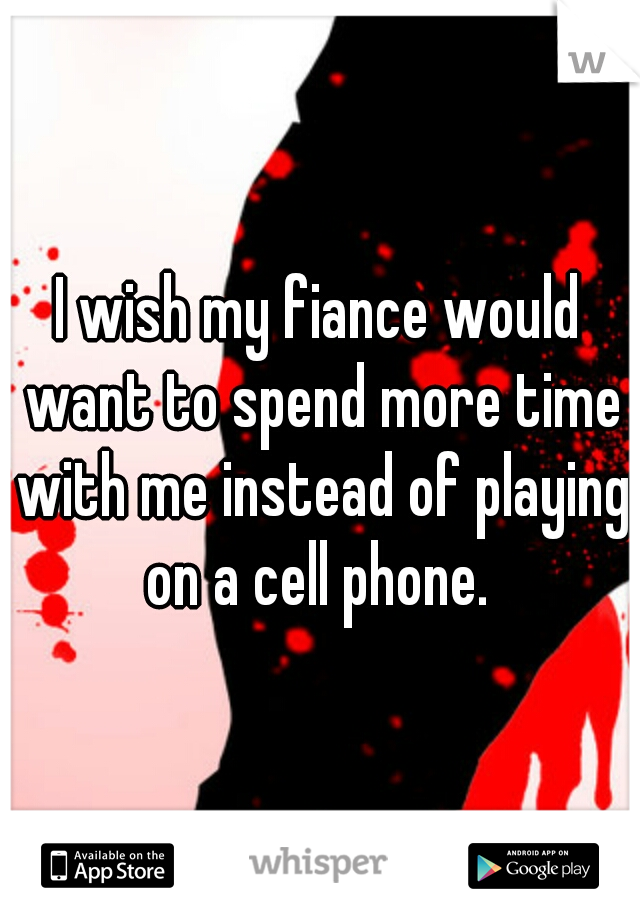 I wish my fiance would want to spend more time with me instead of playing on a cell phone.