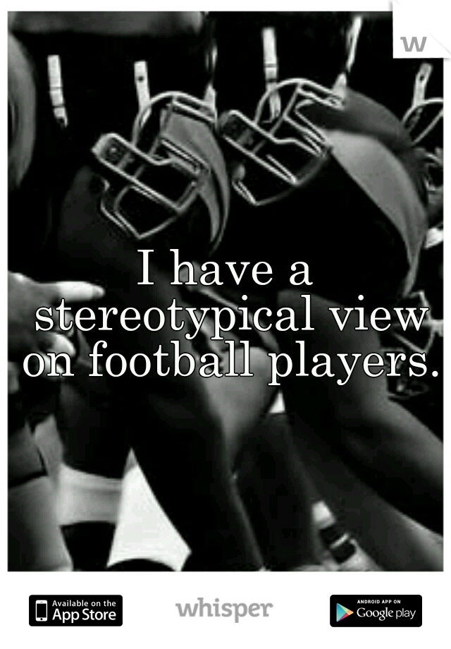 I have a stereotypical view on football players.