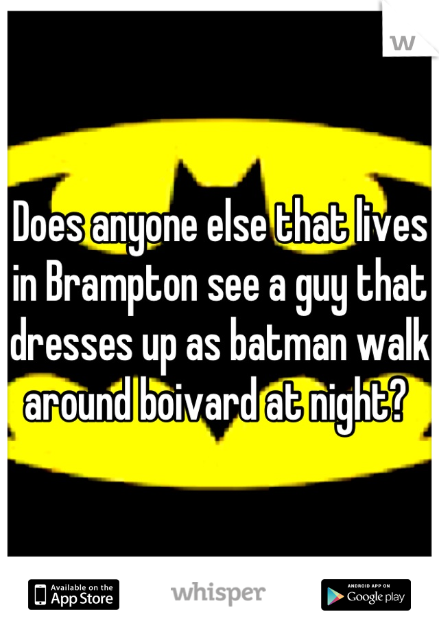 Does anyone else that lives in Brampton see a guy that dresses up as batman walk around boivard at night?