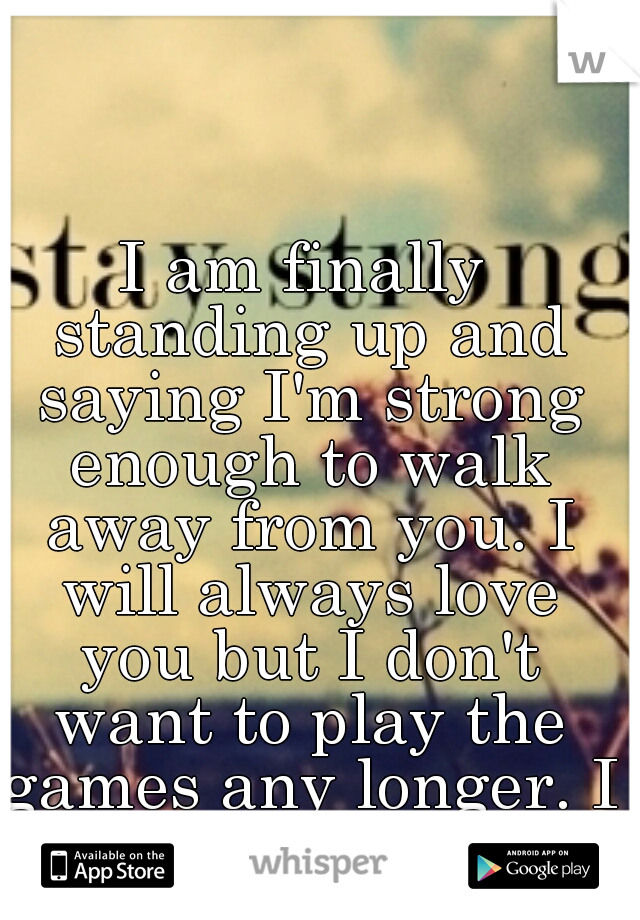 I am finally standing up and saying I'm strong enough to walk away from you. I will always love you but I don't want to play the games any longer. I can't be your bitch.