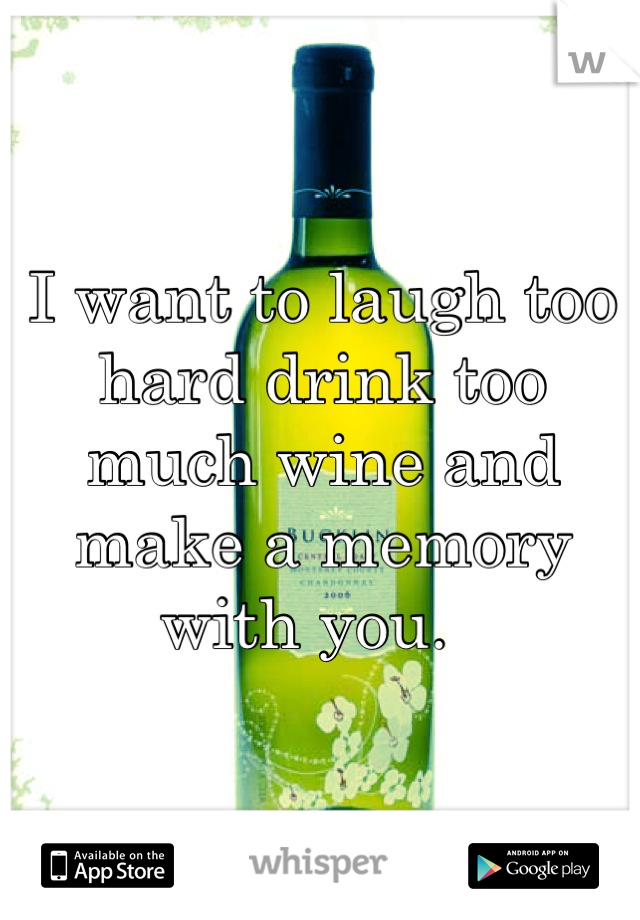 I want to laugh too hard drink too much wine and make a memory with you.