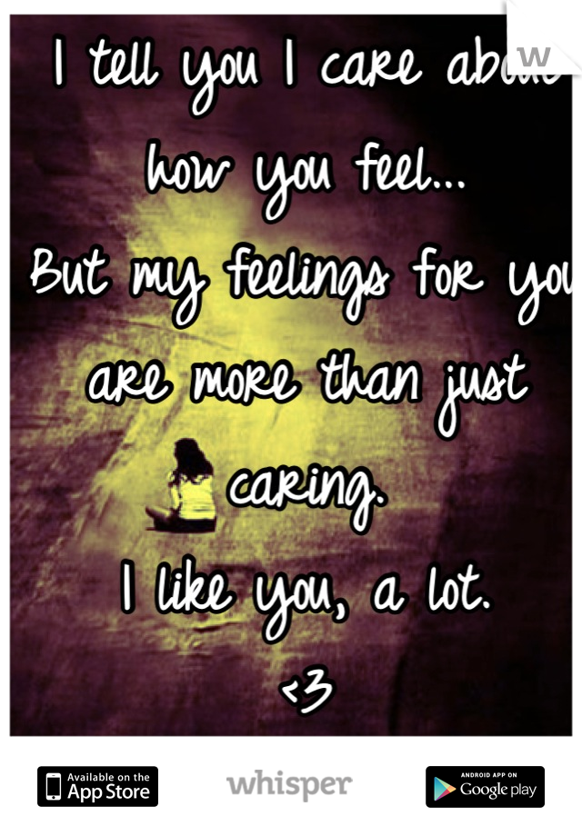 I tell you I care about how you feel...  But my feelings for you are more than just caring. I like you, a lot. <3