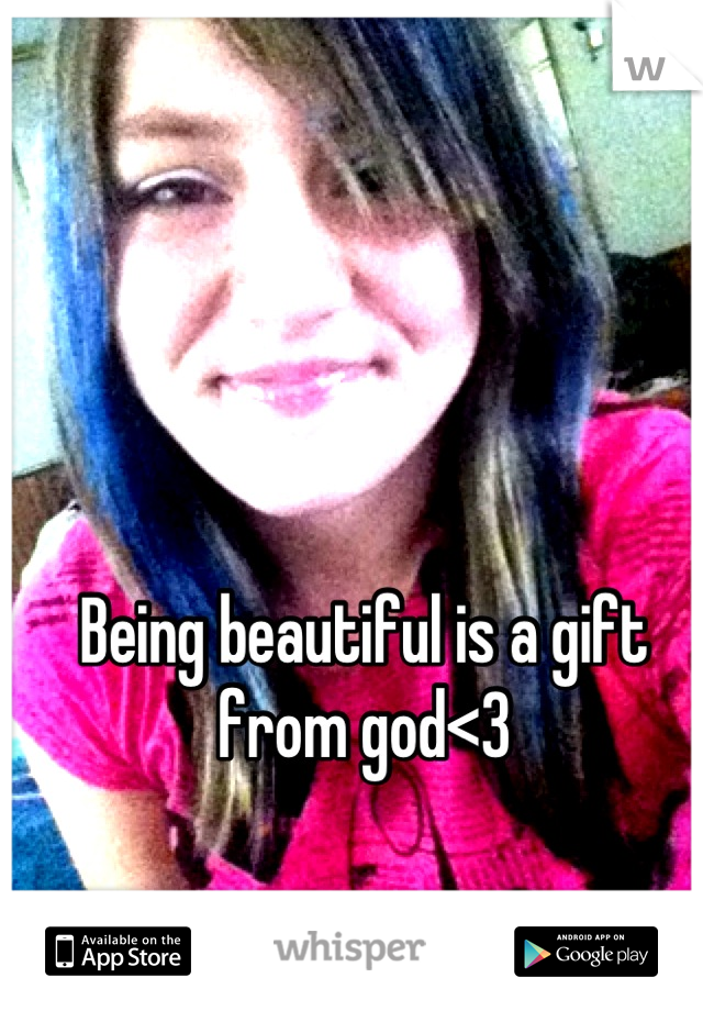 Being beautiful is a gift from god<3