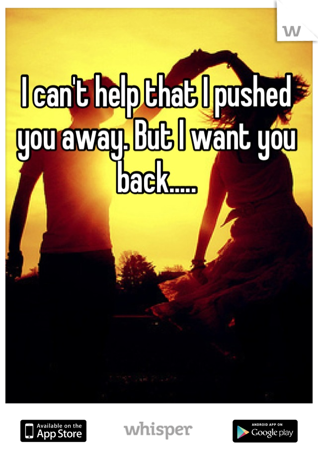 I can't help that I pushed you away. But I want you back.....