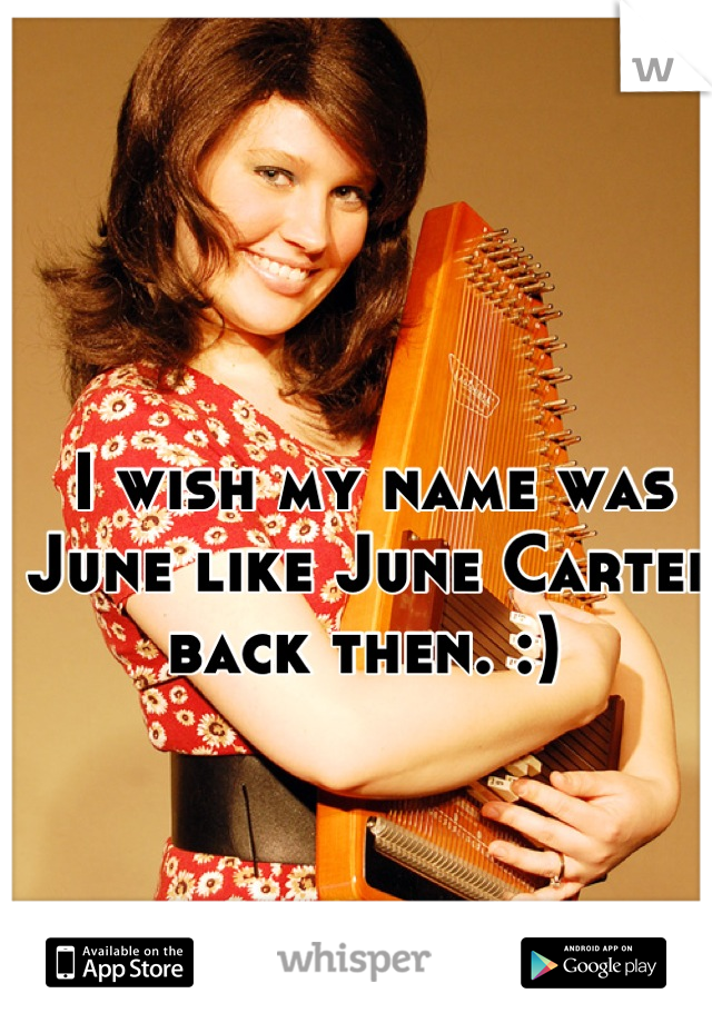 I wish my name was June like June Carter back then. :)