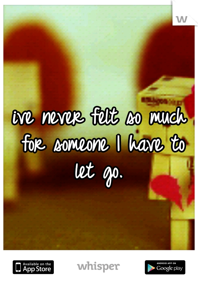 ive never felt so much for someone I have to let go.