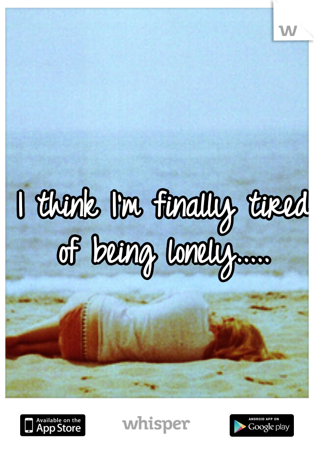 I think I'm finally tired of being lonely.....