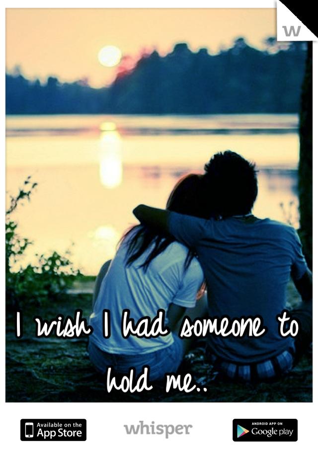 I wish I had someone to hold me..