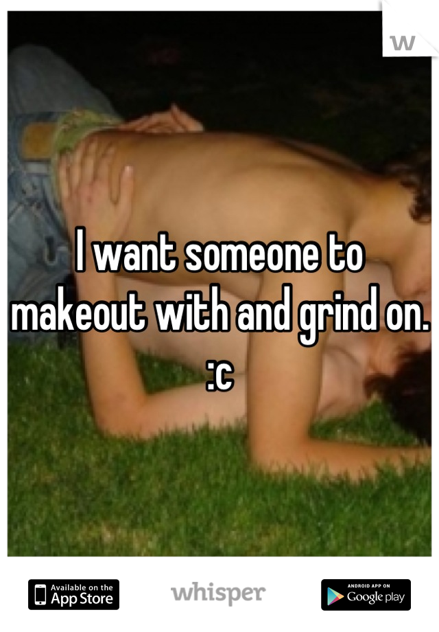 I want someone to makeout with and grind on. :c