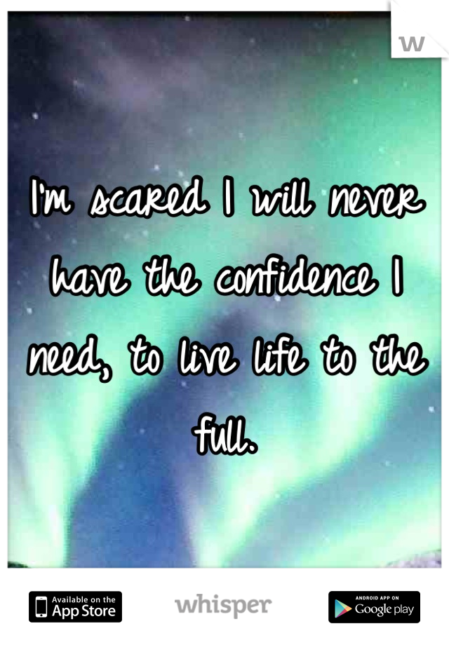 I'm scared I will never have the confidence I need, to live life to the full.