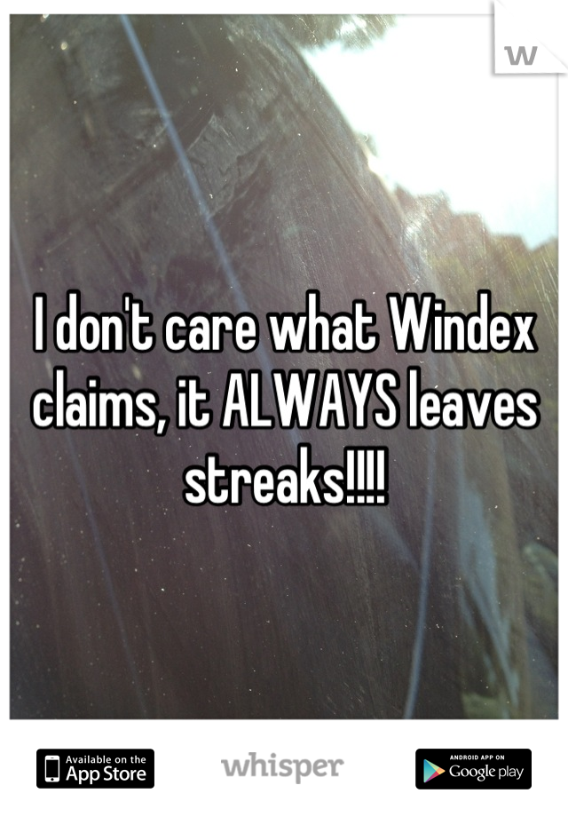 I don't care what Windex claims, it ALWAYS leaves streaks!!!!