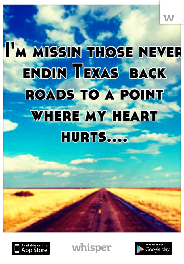 I'm missin those never endin Texas  back roads to a point where my heart hurts....