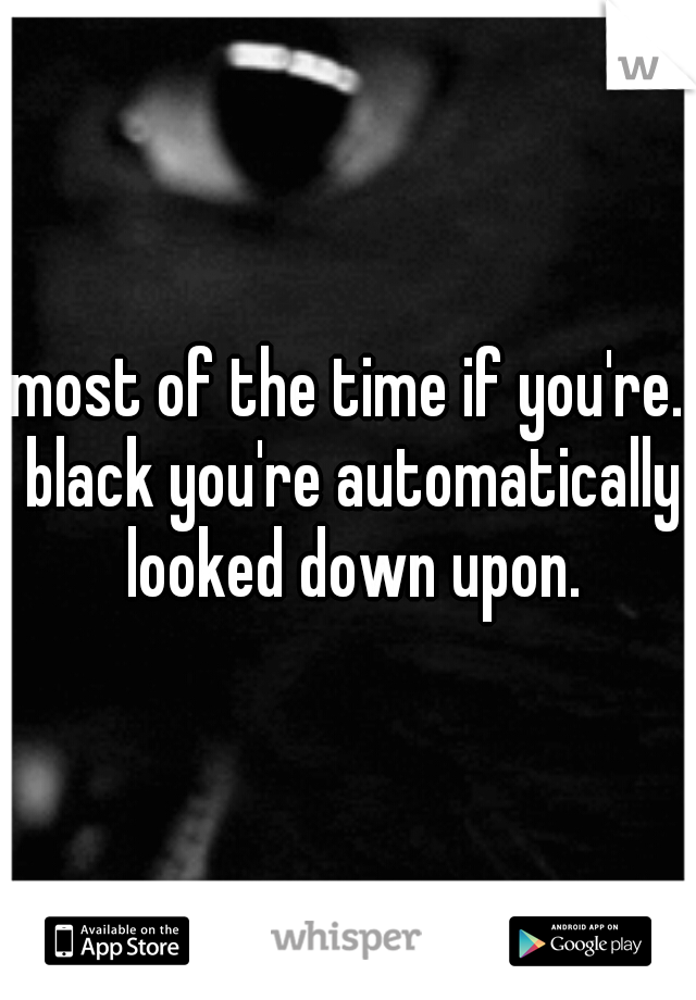 most of the time if you're. black you're automatically looked down upon.