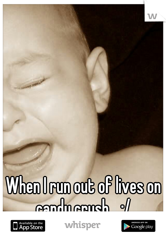 When I run out of lives on candy crush... :/