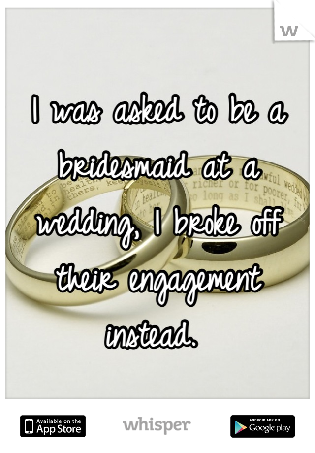 I was asked to be a bridesmaid at a wedding, I broke off their engagement instead.