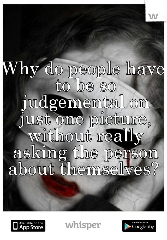Why do people have to be so judgemental on just one picture, without really asking the person about themselves?