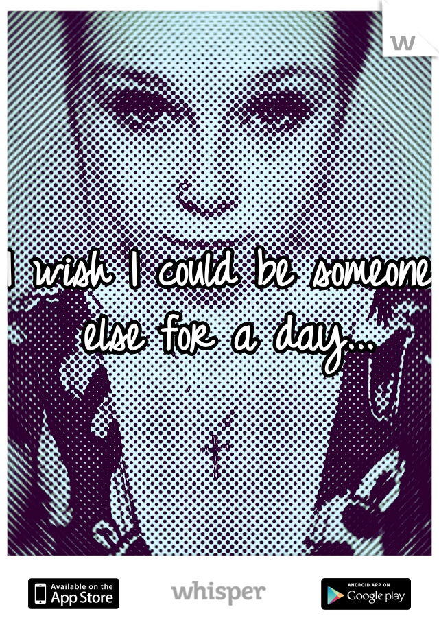 I wish I could be someone else for a day...