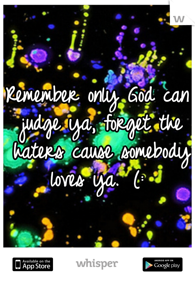 Remember only God can judge ya, forget the haters cause somebody loves ya.  (: