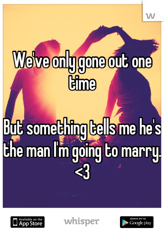 We've only gone out one time  But something tells me he's the man I'm going to marry.  <3