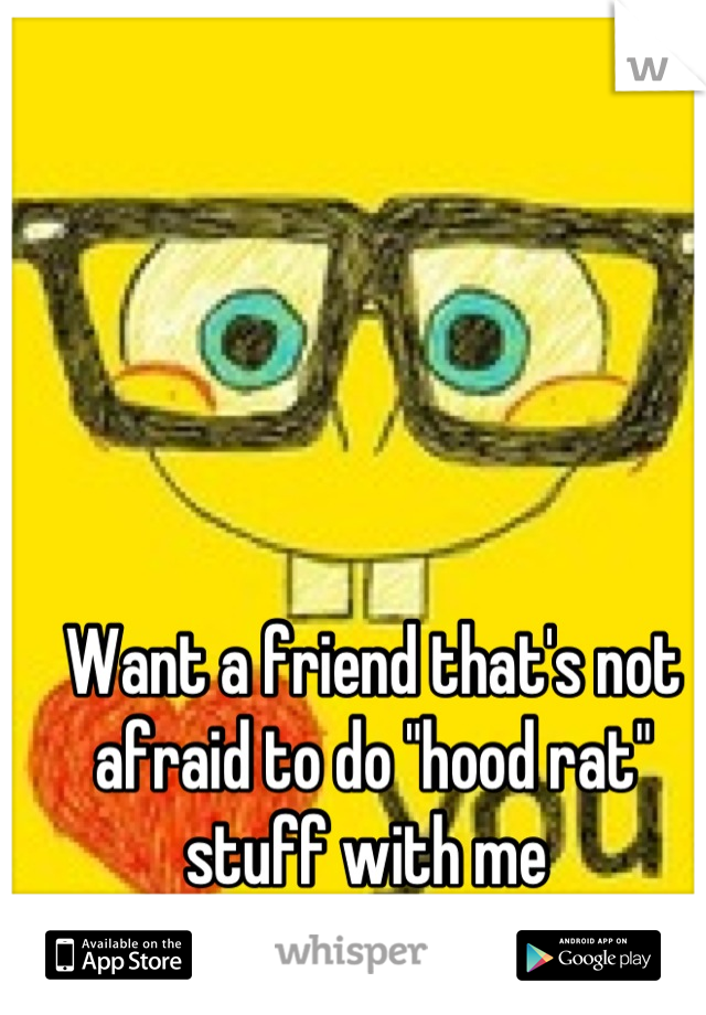 """Want a friend that's not afraid to do """"hood rat"""" stuff with me"""