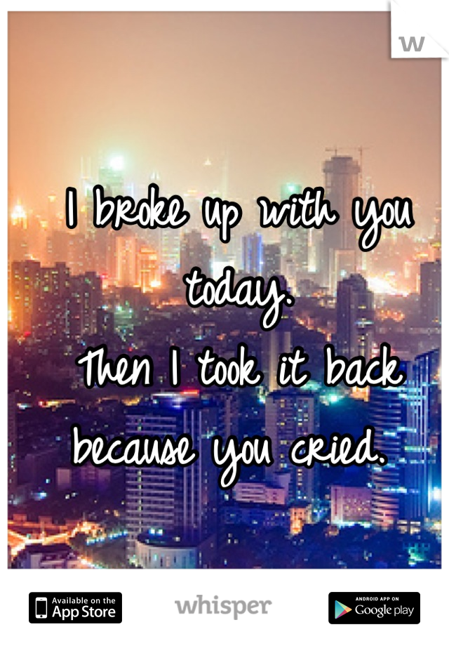I broke up with you today.  Then I took it back because you cried.
